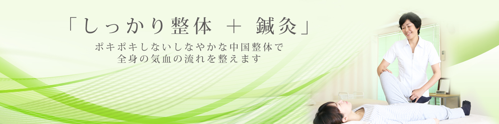 「しっかり整体 + 鍼灸」 ポキポキしないしなやかな中国整体で 全身の気血の流れを整えます